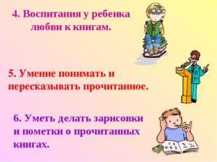 4. Воспитания у ребенка любви к книгам. 5. Умение понимать и пересказывать пр