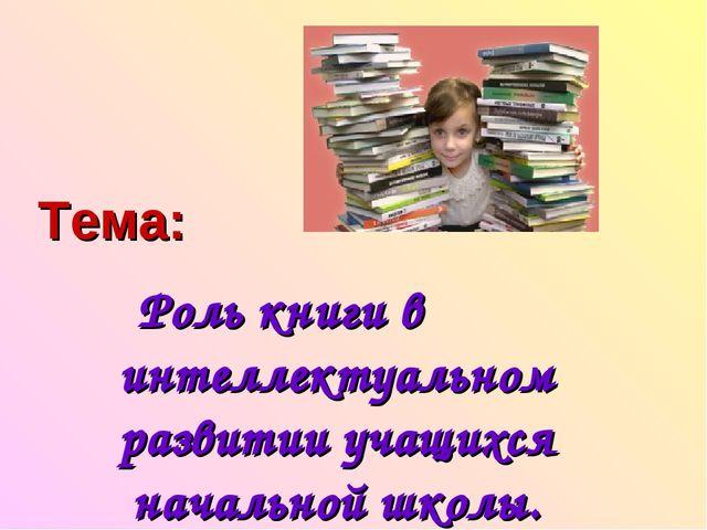Роль книги в интеллектуальном развитии учащихся начальной школы. Тема: