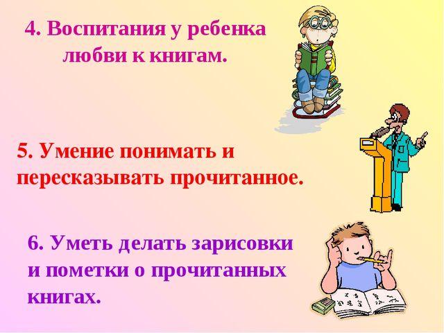 4. Воспитания у ребенка любви к книгам. 5. Умение понимать и пересказывать пр...