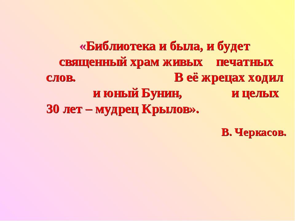 «Библиотека и была, и будет священный храм живых печатных слов. В её жрецах х...