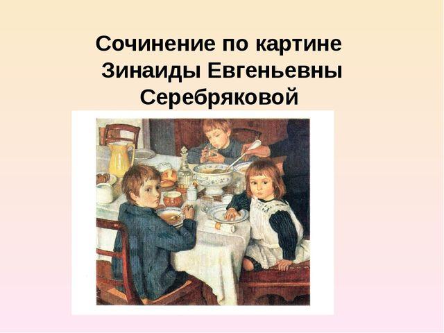 Сочинение по картине Зинаиды Евгеньевны Серебряковой «За обедом»