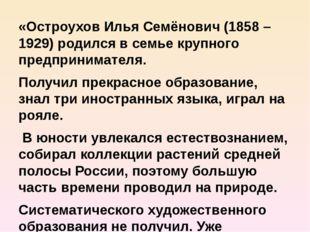 «Остроухов Илья Семёнович (1858 – 1929) родился в семье крупного предпринимат
