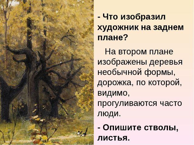 - Что изобразил художник на заднем плане? На втором плане изображены деревья...