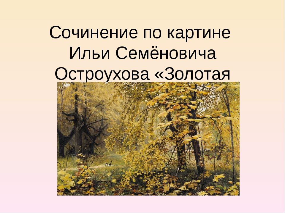 Сочинение по картине Ильи Семёновича Остроухова «Золотая осень»