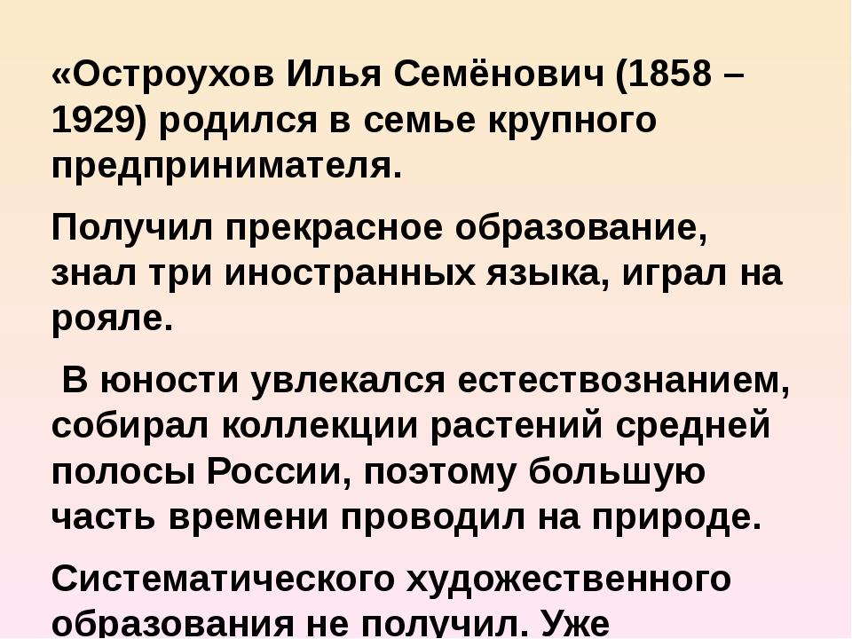 «Остроухов Илья Семёнович (1858 – 1929) родился в семье крупного предпринимат...