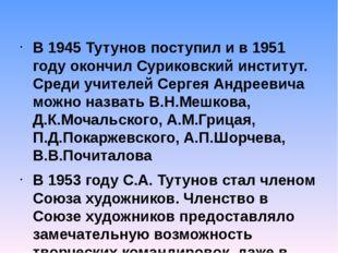 В 1945 Тутунов поступил и в 1951 году окончил Суриковский институт. Среди учи