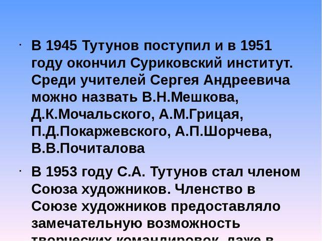 В 1945 Тутунов поступил и в 1951 году окончил Суриковский институт. Среди учи...