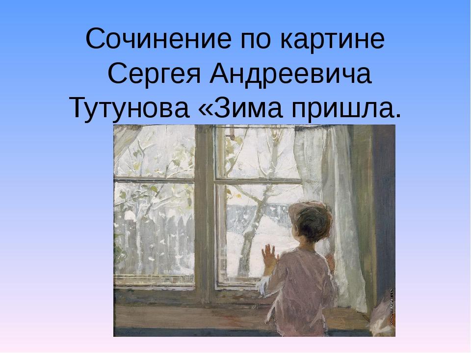 Сочинение по картине Сергея Андреевича Тутунова «Зима пришла. Детство».