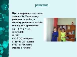 решение Пусть ширина – х м, тогда длина – 3х. Если длину уменьшить на 8м, а ш