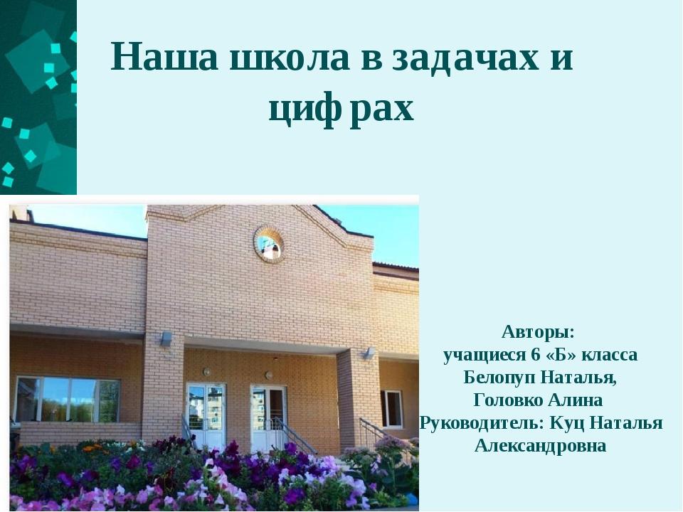 Наша школа в задачах и цифрах Авторы: учащиеся 6 «Б» класса Белопуп Наталья,...