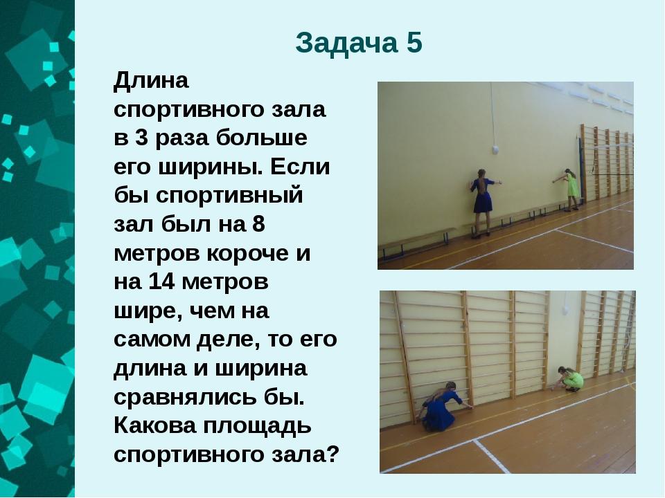 Задача 5 Длина спортивного зала в 3 раза больше его ширины. Если бы спортивны...
