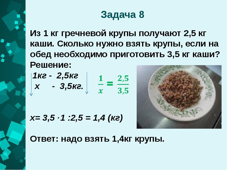 Задача 8 Из 1 кг гречневой крупы получают 2,5 кг каши. Сколько нужно взять кр...