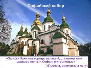 Софийский собор * «Заложи Ярослав городъ великый,… заложи же и церковь святыя