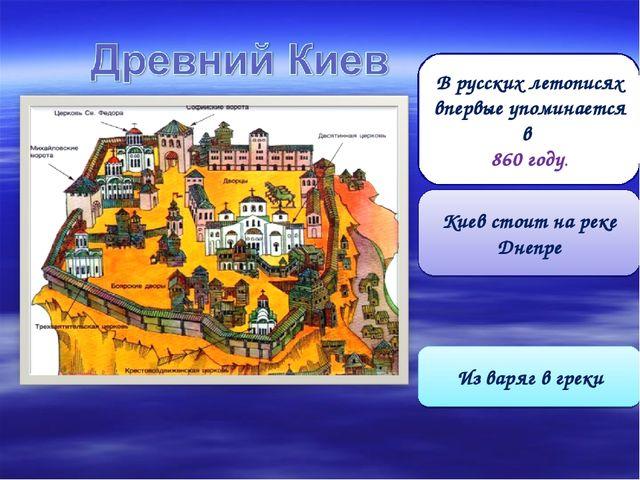 В русских летописях впервые упоминается в 860 году. Киев стоит на реке Днепре...