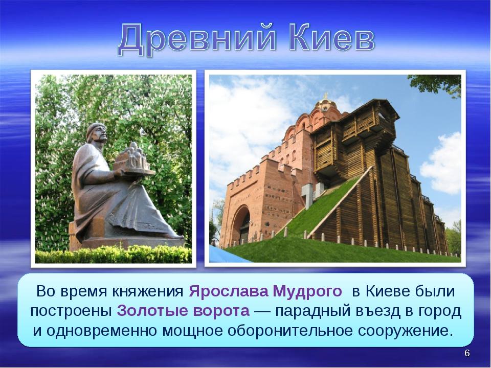 Во время княжения Ярослава Мудрого в Киеве были построены Золотые ворота — па...