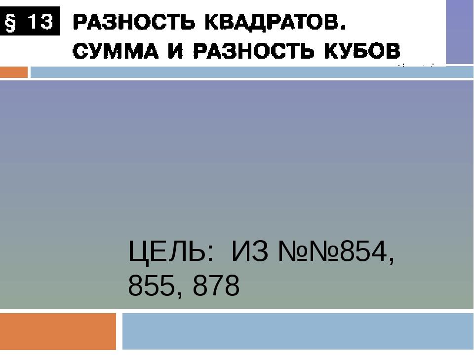 ЦЕЛЬ: ИЗ №№854, 855, 878