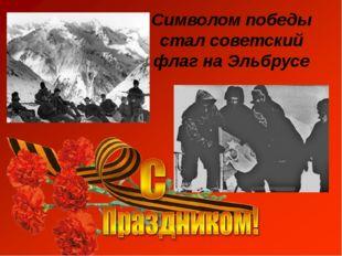 Символом победы стал советский флаг на Эльбрусе