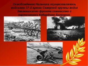 Освобождение Нальчика осуществлялось войсками 37-й армии Северной группы войс