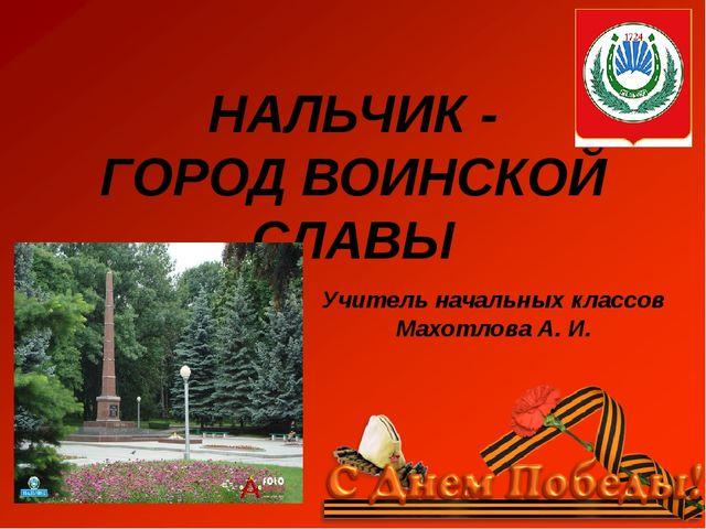 Учитель начальных классов Махотлова А. И. НАЛЬЧИК - ГОРОД ВОИНСКОЙ СЛАВЫ