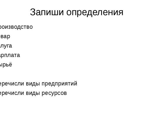 Запиши определения Производство Товар Услуга Зарплата Сырьё Перечисли виды пр...