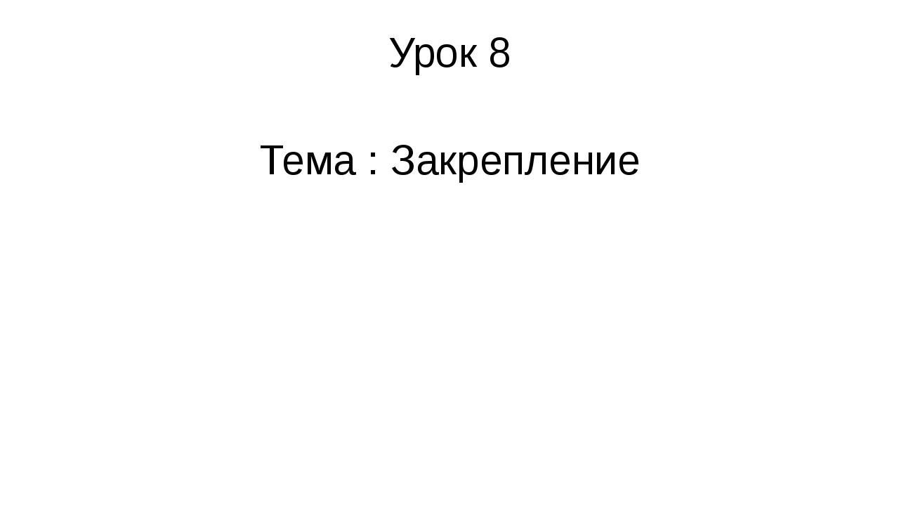 Урок 8 Тема : Закрепление