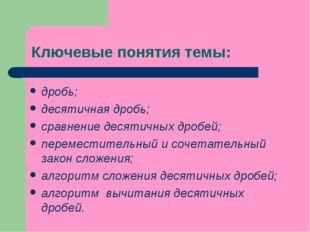 Ключевые понятия темы: дробь; десятичная дробь; сравнение десятичных дробей;