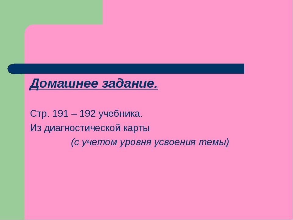 Домашнее задание. Стр. 191 – 192 учебника. Из диагностической карты (с учетом...