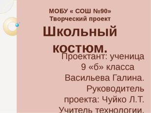 МОБУ « СОШ №90» Творческий проект Школьный костюм. Проектант: ученица 9 «б» к