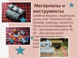 Материалы и инструменты Швейная машина, гладильная доска, утюг. Ручная игла