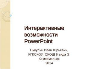Интерактивные возможности PowerPoint Никулин Иван Юрьевич, КГКСКОУ СКОШ 8 вид