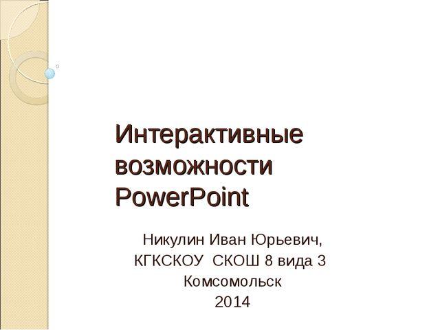 Интерактивные возможности PowerPoint Никулин Иван Юрьевич, КГКСКОУ СКОШ 8 вид...