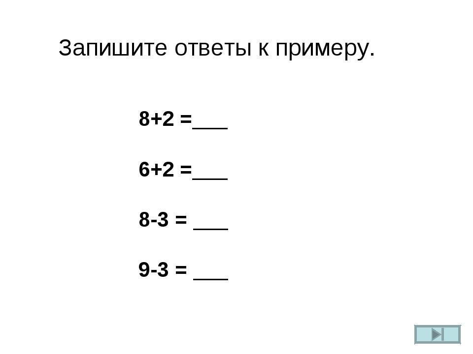 Запишите ответы к примеру. 8+2 =___ 6+2 =___ 8-3 = ___ 9-3 = ___