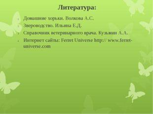 Литература: Домашние хорьки. Волкова А.С. Звероводство. Ильина Е.Д. Справочни
