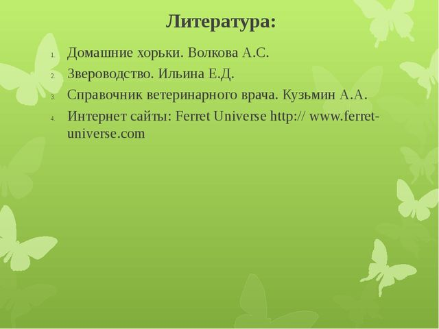 Литература: Домашние хорьки. Волкова А.С. Звероводство. Ильина Е.Д. Справочни...