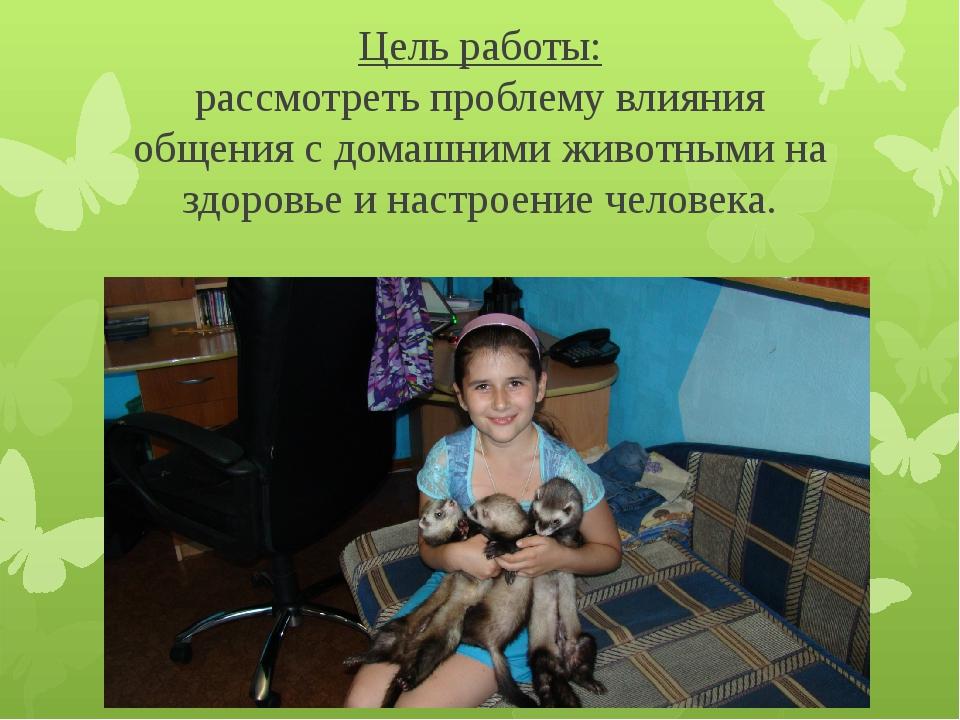 Цель работы: рассмотреть проблему влияния общения с домашними животными на зд...