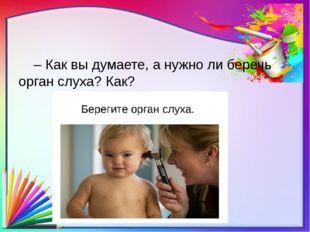 – Как вы думаете, а нужно ли беречь орган слуха? Как?