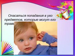 Опасаться попадания в ухо предметов, которые могут его травмировать.