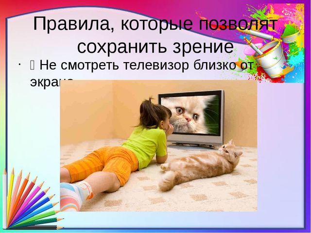 Правила, которые позволят сохранить зрение Ÿ Не смотреть телевизор близко от...
