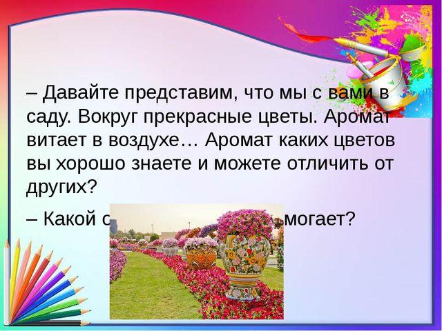 – Давайте представим, что мы с вами в саду. Вокруг прекрасные цветы. Аромат...