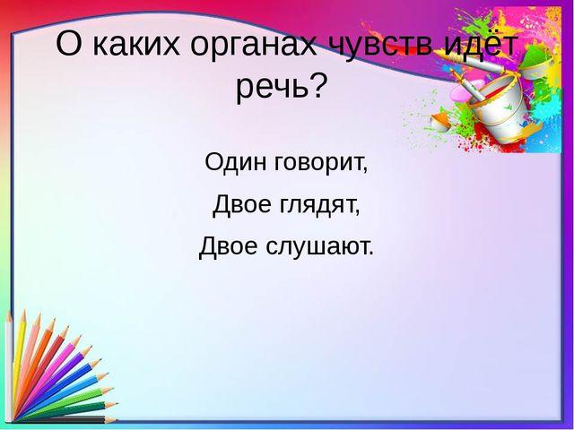 О каких органах чувств идёт речь? Один говорит, Двое глядят, Двое слушают.