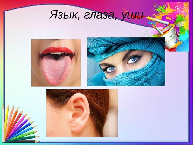Язык, глаза, уши