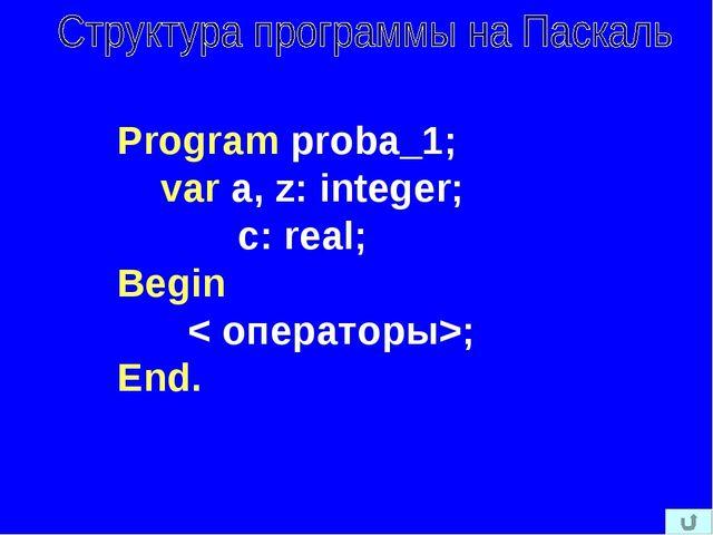 Program proba_1; var a, z: integer; c: real; Begin < операторы>; End.