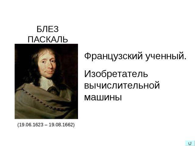 (19.06.1623 – 19.08.1662) БЛЕЗ ПАСКАЛЬ Французский ученный. Изобретатель вычи...
