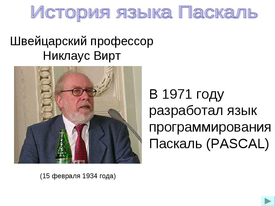 Швейцарский профессор Никлаус Вирт (15 февраля 1934 года) В 1971 году разрабо...