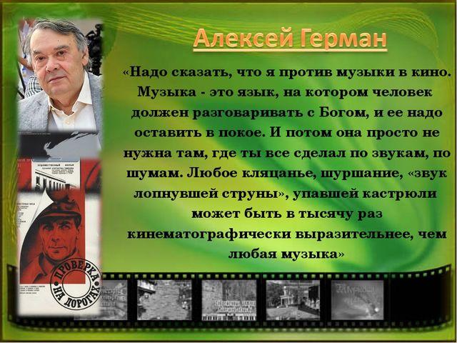 «Надо сказать, что я против музыки в кино. Музыка - это язык, на котором чело...