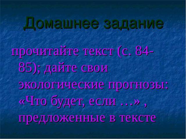 Домашнее задание прочитайте текст (с. 84-85); дайте свои экологические прогно...