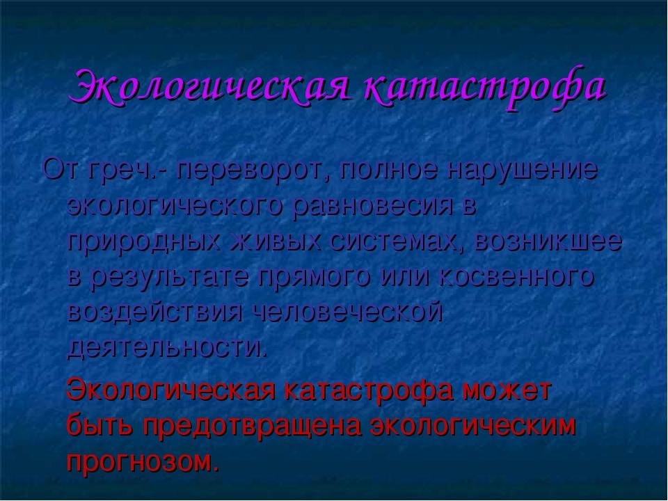 Экологическая катастрофа От греч.- переворот, полное нарушение экологического...