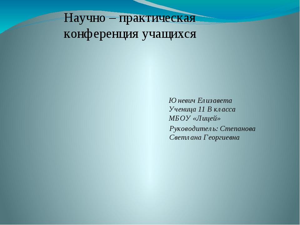 Научно – практическая конференция учащихся Юневич Елизавета Ученица 11 В клас...