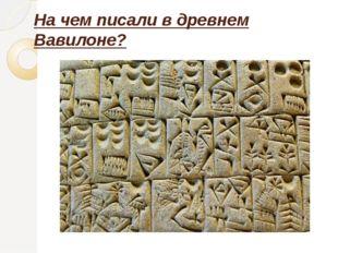 На чем писали в древнем Вавилоне?