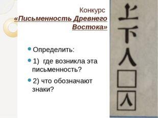 Конкурс «Письменность Древнего Востока» Определить: 1) где возникла эта письм